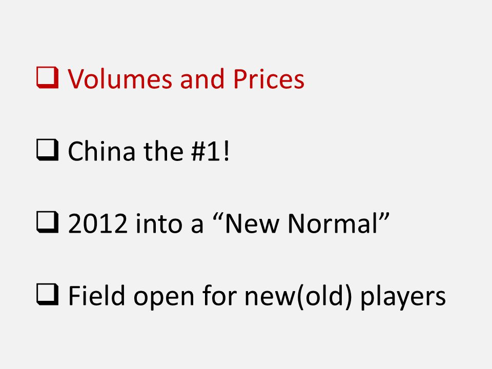  Volumes and Prices  China the #1!  2012 into a New Normal  Field open for new(old) players