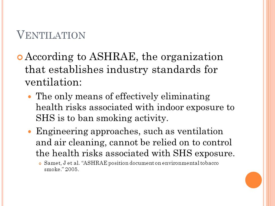 V ENTILATION According to ASHRAE, the organization that establishes industry standards for ventilation: The only means of effectively eliminating health risks associated with indoor exposure to SHS is to ban smoking activity.