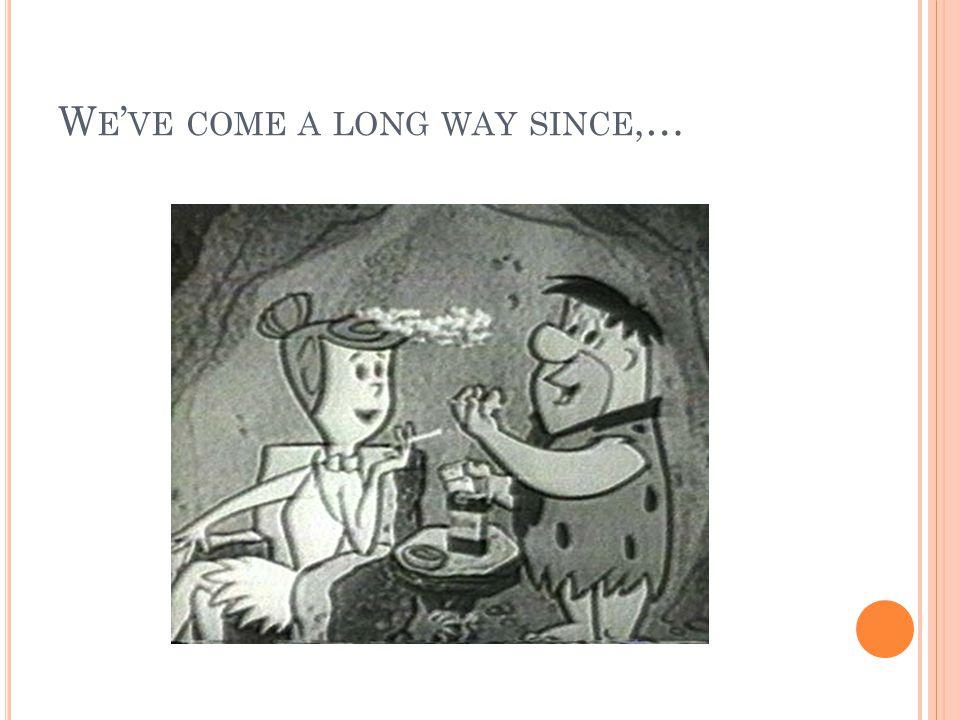 W E ' VE COME A LONG WAY SINCE,…