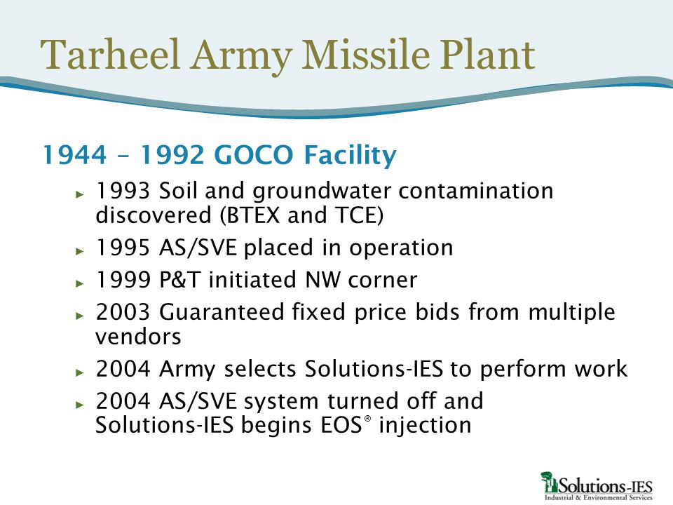 Tarheel Army Missile Plant 1944 – 1992 GOCO Facility ► 1993 Soil and groundwater contamination discovered (BTEX and TCE) ► 1995 AS/SVE placed in operation ► 1999 P&T initiated NW corner ► 2003 Guaranteed fixed price bids from multiple vendors ► 2004 Army selects Solutions-IES to perform work ► 2004 AS/SVE system turned off and Solutions-IES begins EOS ® injection