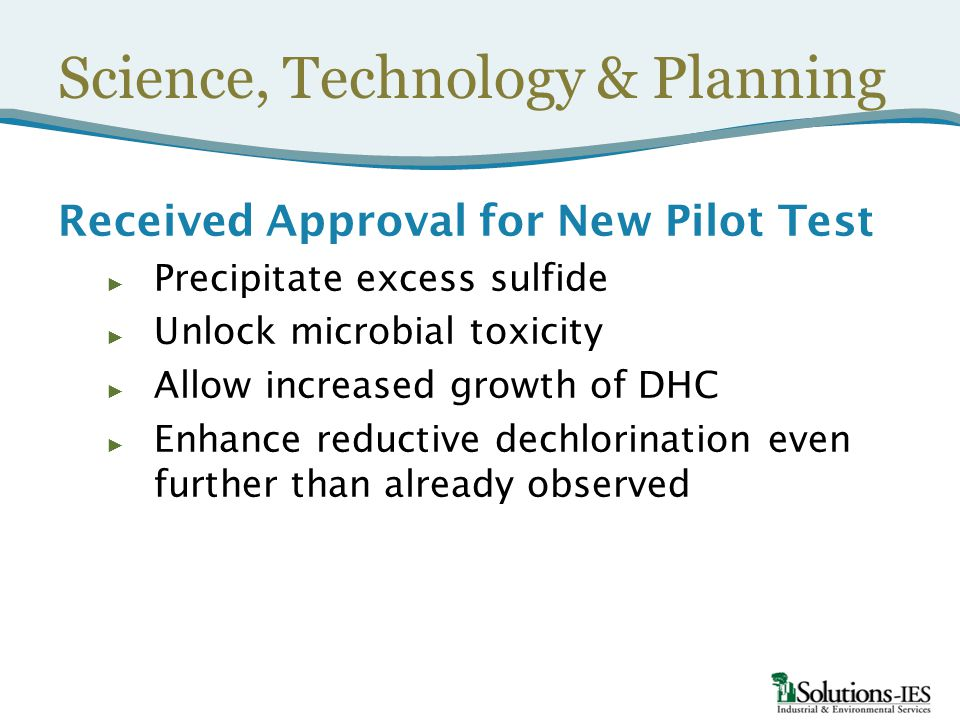 Science, Technology & Planning Received Approval for New Pilot Test ► Precipitate excess sulfide ► Unlock microbial toxicity ► Allow increased growth of DHC ► Enhance reductive dechlorination even further than already observed