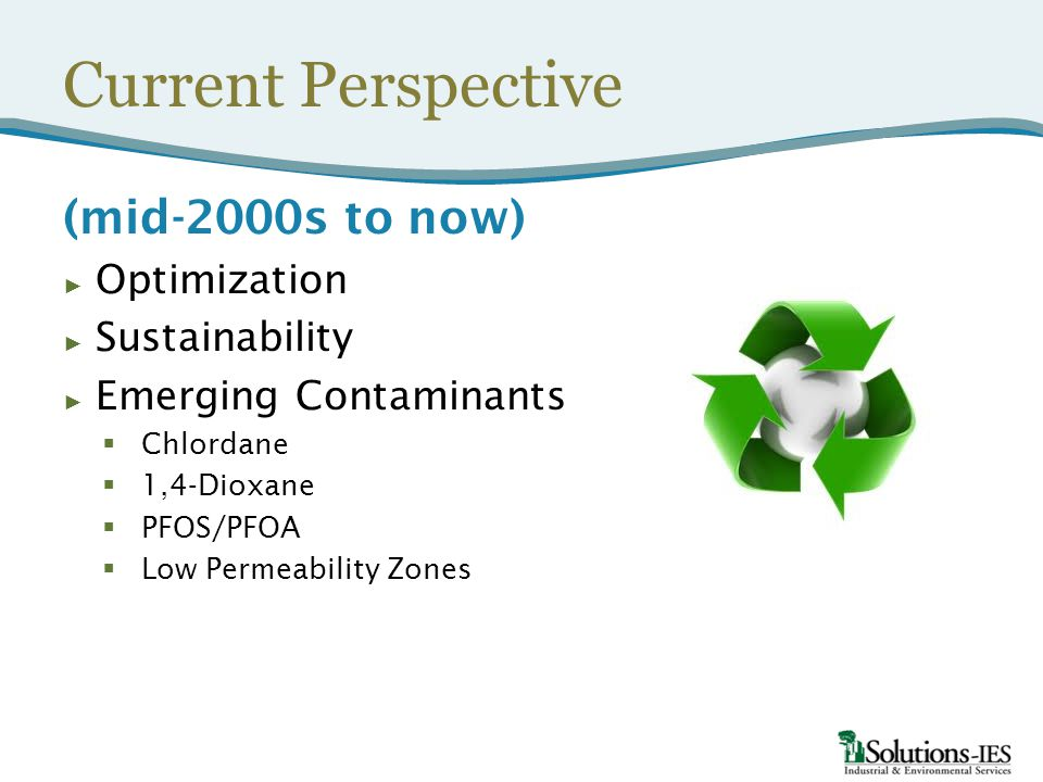 Current Perspective (mid-2000s to now) ► Optimization ► Sustainability ► Emerging Contaminants  Chlordane  1,4-Dioxane  PFOS/PFOA  Low Permeability Zones