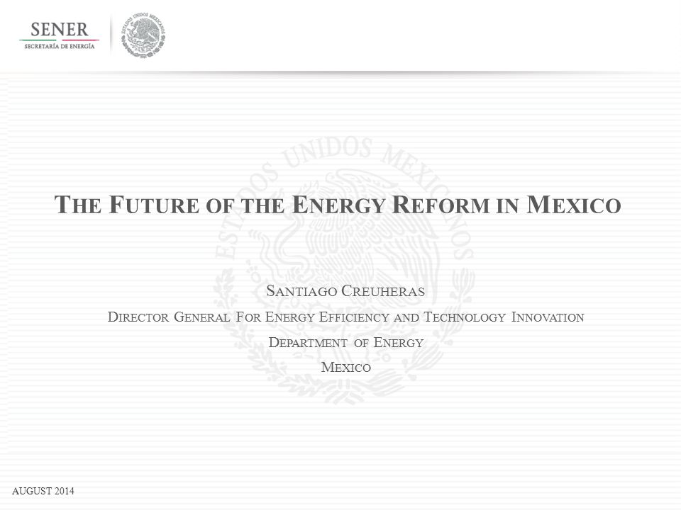 AUGUST 2014 T HE F UTURE OF THE E NERGY R EFORM IN M EXICO S ANTIAGO C REUHERAS D IRECTOR G ENERAL F OR E NERGY E FFICIENCY AND T ECHNOLOGY I NNOVATION D EPARTMENT OF E NERGY M EXICO