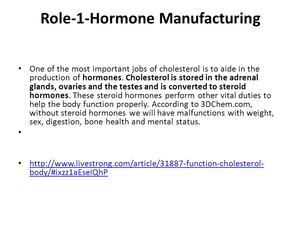 Role-1-Hormone Manufacturing One of the most important jobs of cholesterol is to aide in the production of hormones.