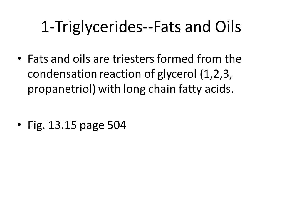 1-Triglycerides--Fats and Oils Fats and oils are triesters formed from the condensation reaction of glycerol (1,2,3, propanetriol) with long chain fatty acids.