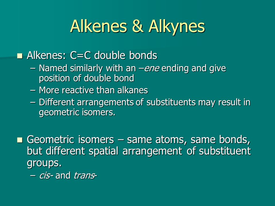 Alkenes & Alkynes Alkenes: C=C double bonds Alkenes: C=C double bonds –Named similarly with an –ene ending and give position of double bond –More reactive than alkanes –Different arrangements of substituents may result in geometric isomers.