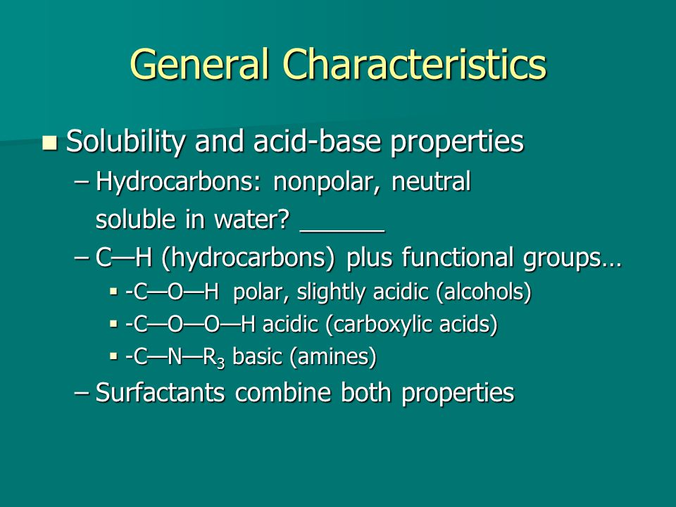General Characteristics Solubility and acid-base properties Solubility and acid-base properties –Hydrocarbons: nonpolar, neutral soluble in water.