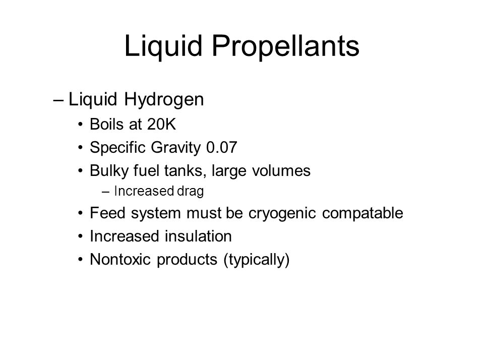 Liquid Propellants –Liquid Hydrogen Boils at 20K Specific Gravity 0.07 Bulky fuel tanks, large volumes –Increased drag Feed system must be cryogenic c
