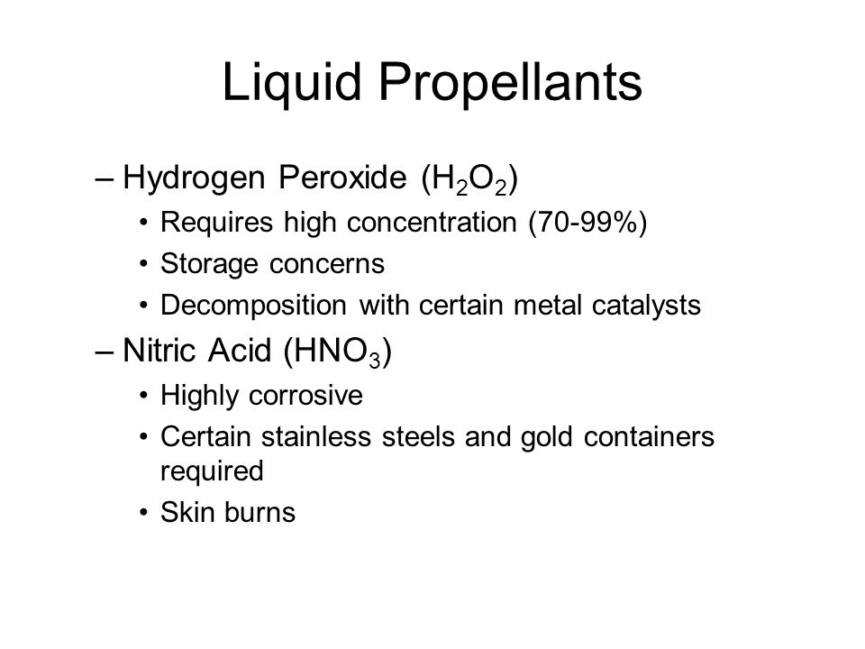 Liquid Propellants –Hydrogen Peroxide (H 2 O 2 ) Requires high concentration (70-99%) Storage concerns Decomposition with certain metal catalysts –Nit