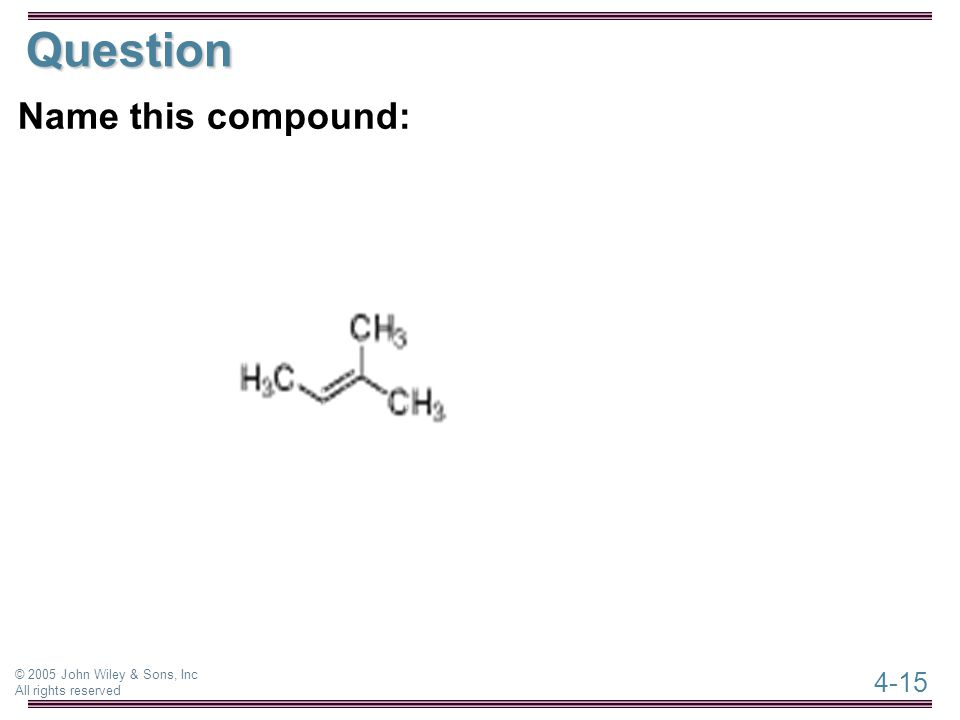 4-15 © 2005 John Wiley & Sons, Inc All rights reserved Question Name this compound: