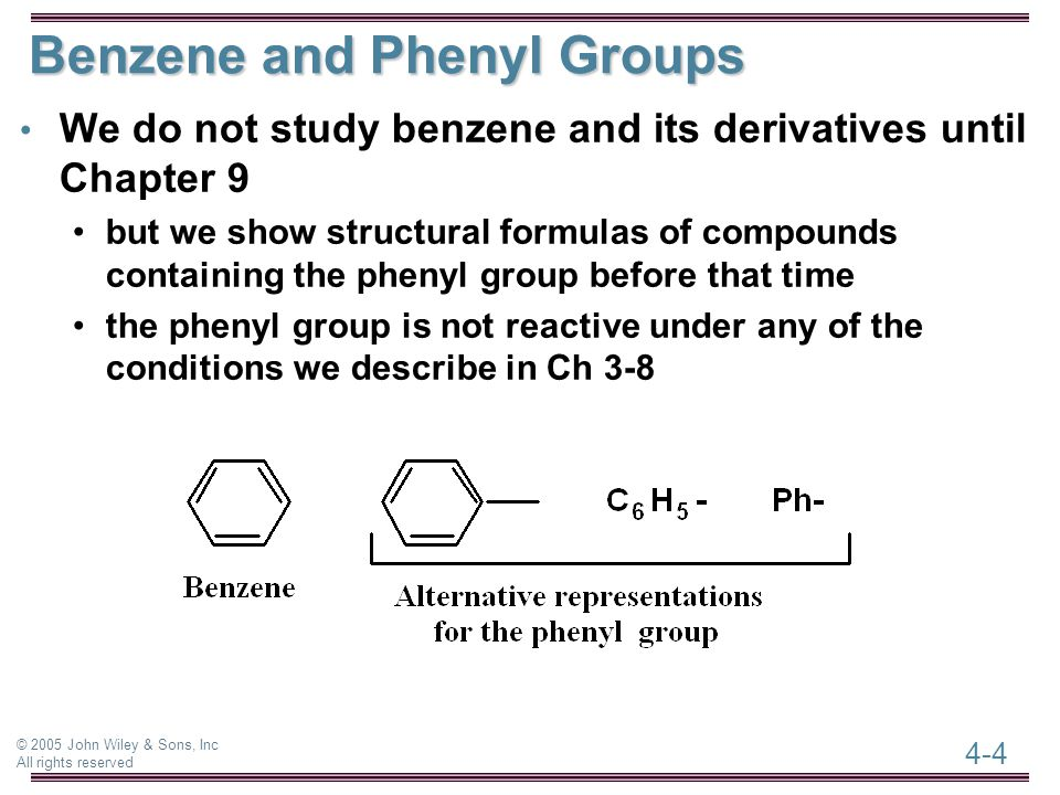 4-4 © 2005 John Wiley & Sons, Inc All rights reserved Benzene and Phenyl Groups We do not study benzene and its derivatives until Chapter 9 but we show structural formulas of compounds containing the phenyl group before that time the phenyl group is not reactive under any of the conditions we describe in Ch 3-8