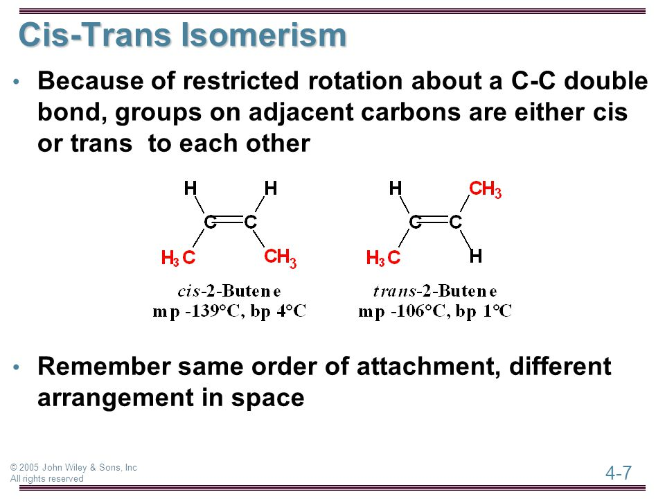 4-7 © 2005 John Wiley & Sons, Inc All rights reserved Cis-Trans Isomerism Because of restricted rotation about a C-C double bond, groups on adjacent carbons are either cis or trans to each other Remember same order of attachment, different arrangement in space