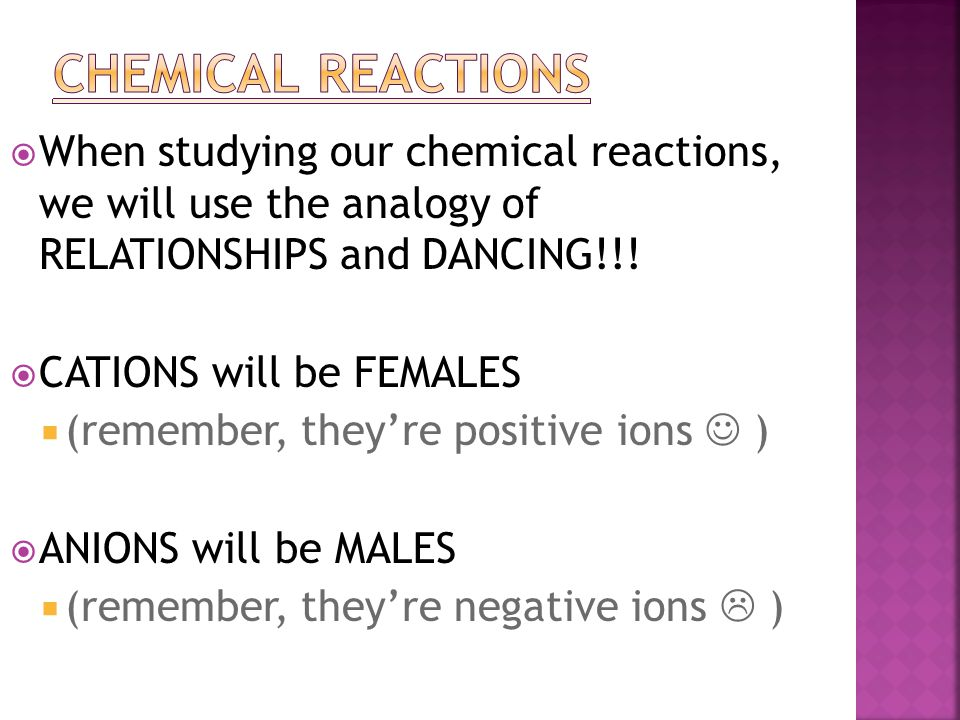  When studying our chemical reactions, we will use the analogy of RELATIONSHIPS and DANCING!!!  CATIONS will be FEMALES  (remember, they're positiv