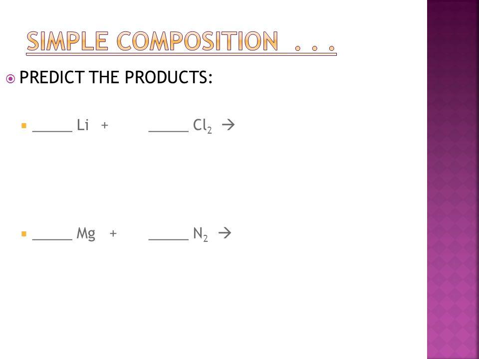  PREDICT THE PRODUCTS:  _____ Li+_____ Cl 2   _____ Mg + _____ N 2 