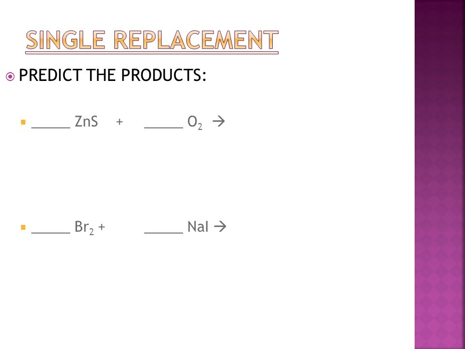  PREDICT THE PRODUCTS:  _____ ZnS +_____ O 2   _____ Br 2 + _____ NaI 