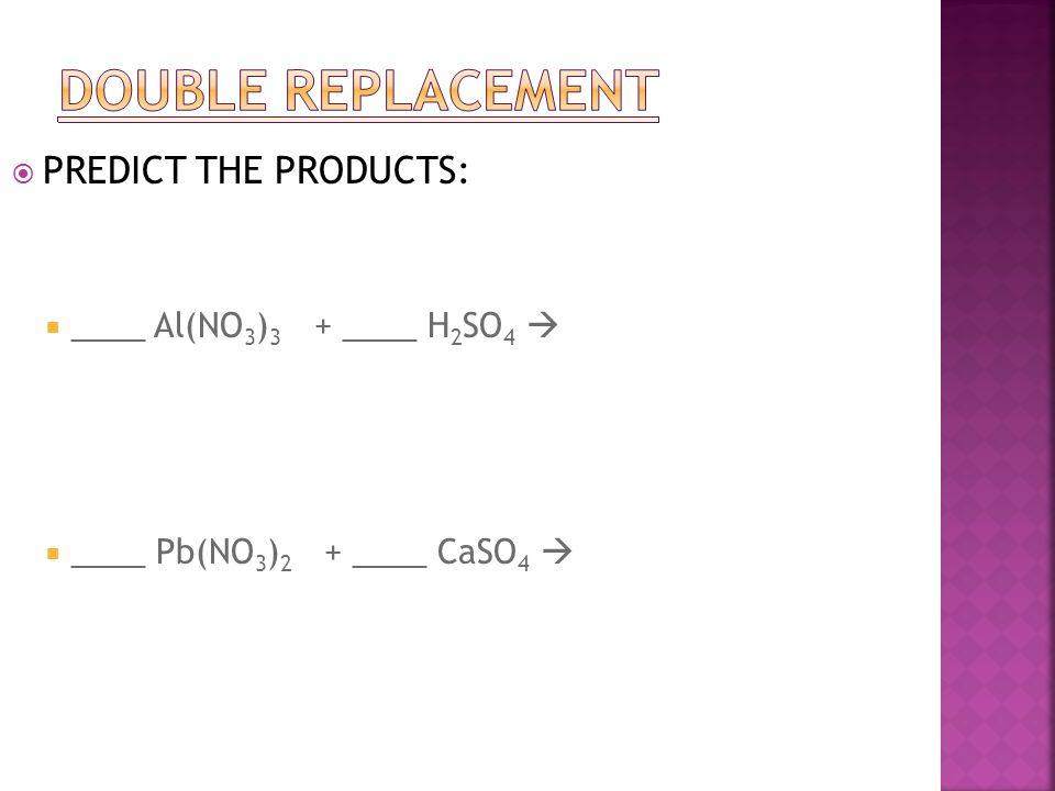  PREDICT THE PRODUCTS:  ____ Al(NO 3 ) 3 + ____ H 2 SO 4   ____ Pb(NO 3 ) 2 + ____ CaSO 4 