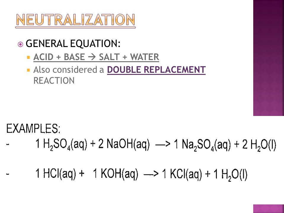  GENERAL EQUATION:  ACID + BASE  SALT + WATER  Also considered a DOUBLE REPLACEMENT REACTION