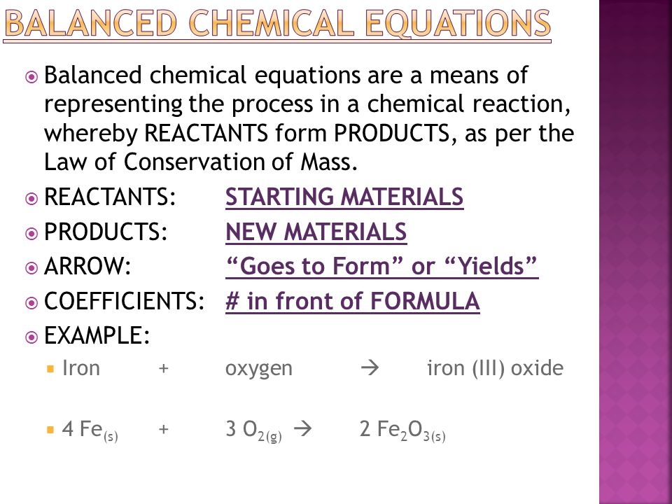  Balanced chemical equations are a means of representing the process in a chemical reaction, whereby REACTANTS form PRODUCTS, as per the Law of Conse