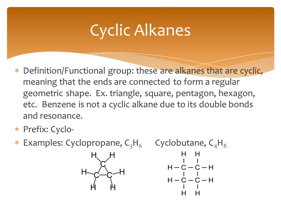  Definition/Functional group: these are alkanes that are cyclic, meaning that the ends are connected to form a regular geometric shape. Ex. triangle,