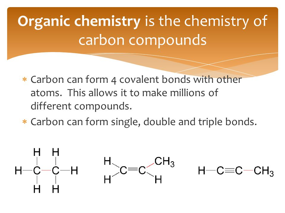  Carbon can form 4 covalent bonds with other atoms. This allows it to make millions of different compounds.  Carbon can form single, double and trip