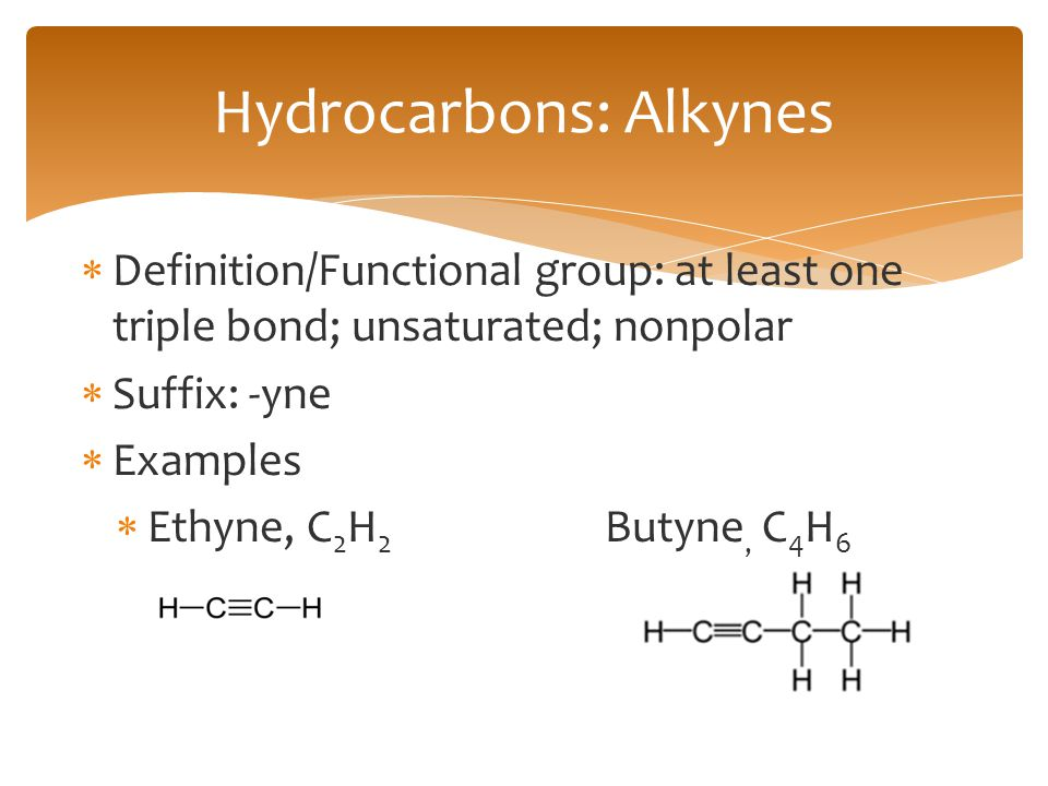  Definition/Functional group: at least one triple bond; unsaturated; nonpolar  Suffix: -yne  Examples  Ethyne, C 2 H 2 Butyne, C 4 H 6 Hydrocarbon