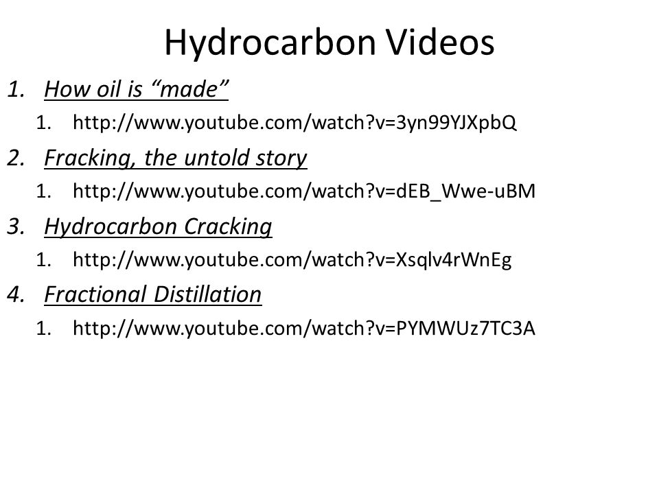 Hydrocarbon Videos 1.How oil is made 1.http://www.youtube.com/watch v=3yn99YJXpbQ 2.Fracking, the untold story 1.http://www.youtube.com/watch v=dEB_Wwe-uBM 3.Hydrocarbon Cracking 1.http://www.youtube.com/watch v=Xsqlv4rWnEg 4.Fractional Distillation 1.http://www.youtube.com/watch v=PYMWUz7TC3A