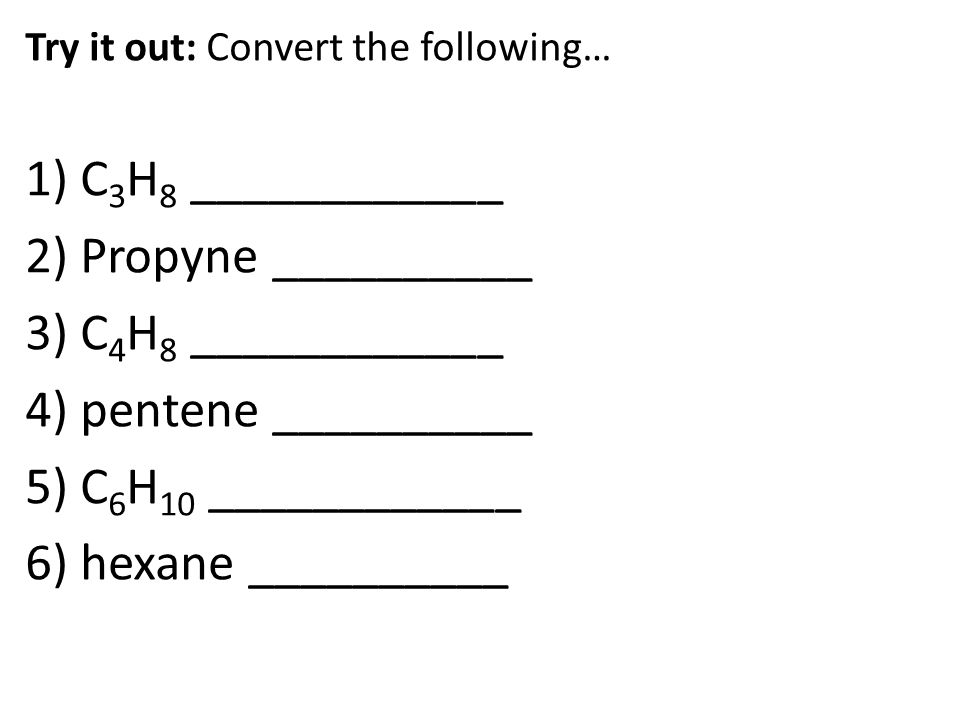 Try it out: Convert the following… 1) C 3 H 8 ____________ 2) Propyne __________ 3) C 4 H 8 ____________ 4) pentene __________ 5) C 6 H 10 ____________ 6) hexane __________