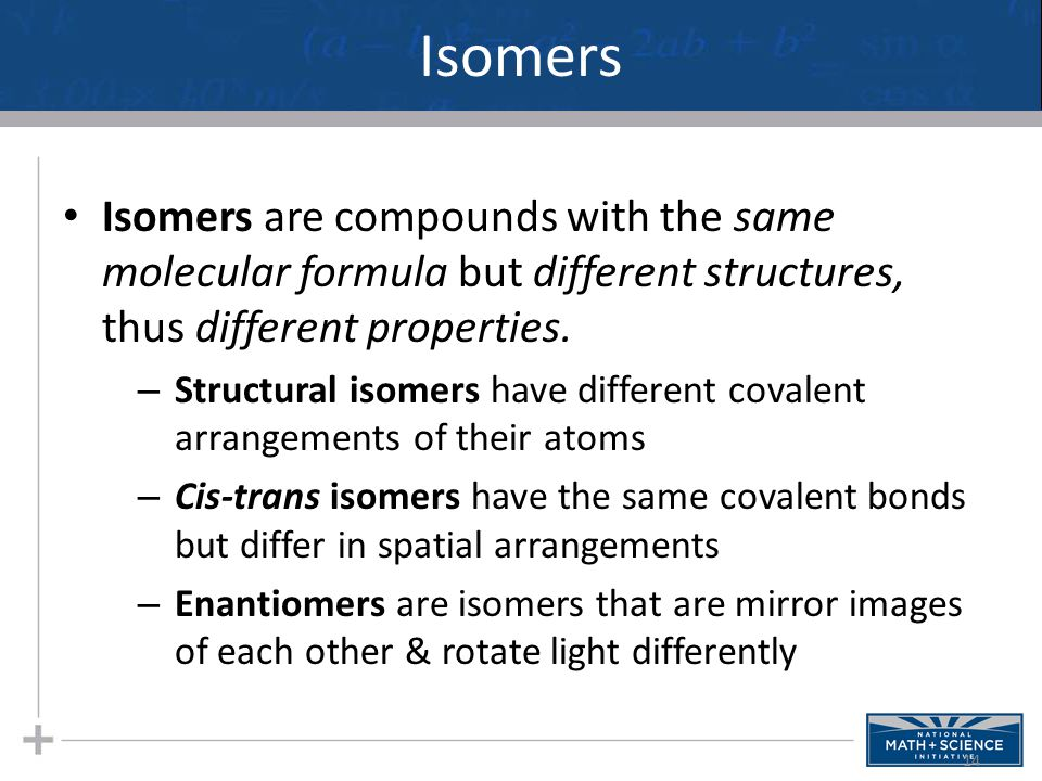 Isomers Isomers are compounds with the same molecular formula but different structures, thus different properties. – Structural isomers have different