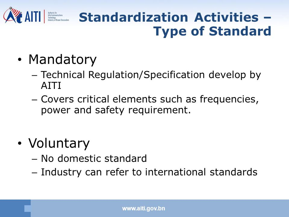 www.aiti.gov.bn Standardization Activities – Type of Standard Mandatory – Technical Regulation/Specification develop by AITI – Covers critical elements such as frequencies, power and safety requirement.