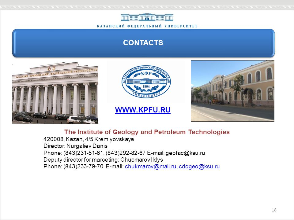 18 Контакты CONTACTS The Institute of Geology and Petroleum Technologies 420008, Kazan, 4/5 Kremlyovskaya Director: Nurgaliev Danis Phone: (843)231-51-61, (843)292-82-67 E-mail: geofac@ksu.ru Deputy director for marceting: Chucmarov Ildys Phone: (843)233-79-70 E-mail: chukmarov@mail.ru, cdogeo@ksu.ruchukmarov@mail.rucdogeo@ksu.ru WWW.KPFU.RU