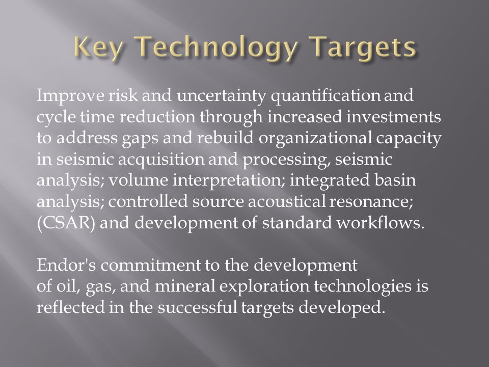 Improve risk and uncertainty quantification and cycle time reduction through increased investments to address gaps and rebuild organizational capacity in seismic acquisition and processing, seismic analysis; volume interpretation; integrated basin analysis; controlled source acoustical resonance; (CSAR) and development of standard workflows.