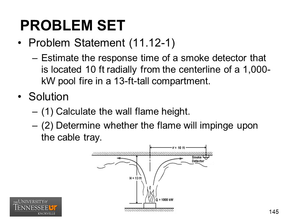 PROBLEM SET Problem Statement (11.12-1) –Estimate the response time of a smoke detector that is located 10 ft radially from the centerline of a 1,000-