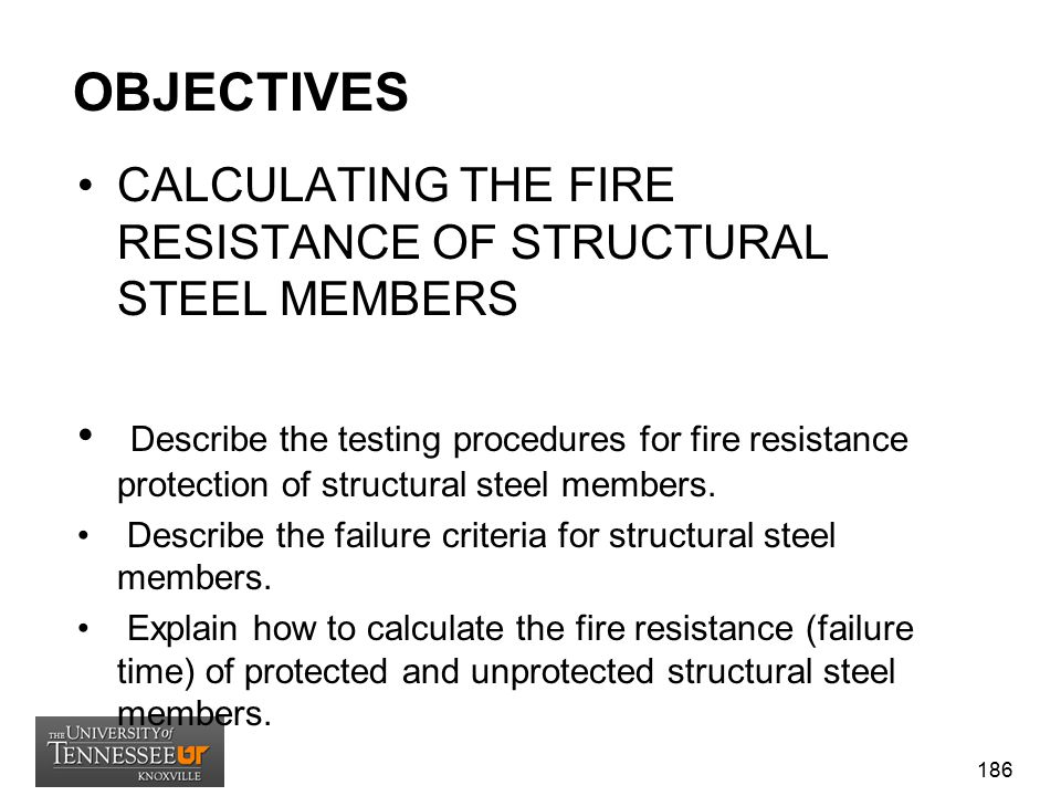 OBJECTIVES CALCULATING THE FIRE RESISTANCE OF STRUCTURAL STEEL MEMBERS Describe the testing procedures for fire resistance protection of structural st