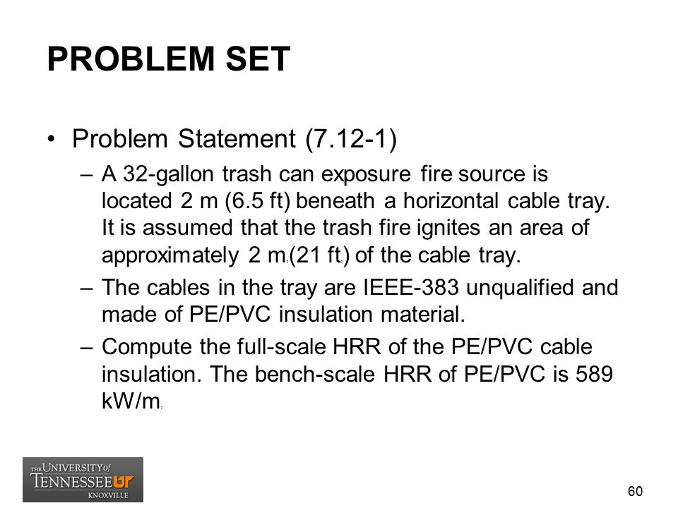 PROBLEM SET Problem Statement (7.12-1) –A 32-gallon trash can exposure fire source is located 2 m (6.5 ft) beneath a horizontal cable tray. It is assu