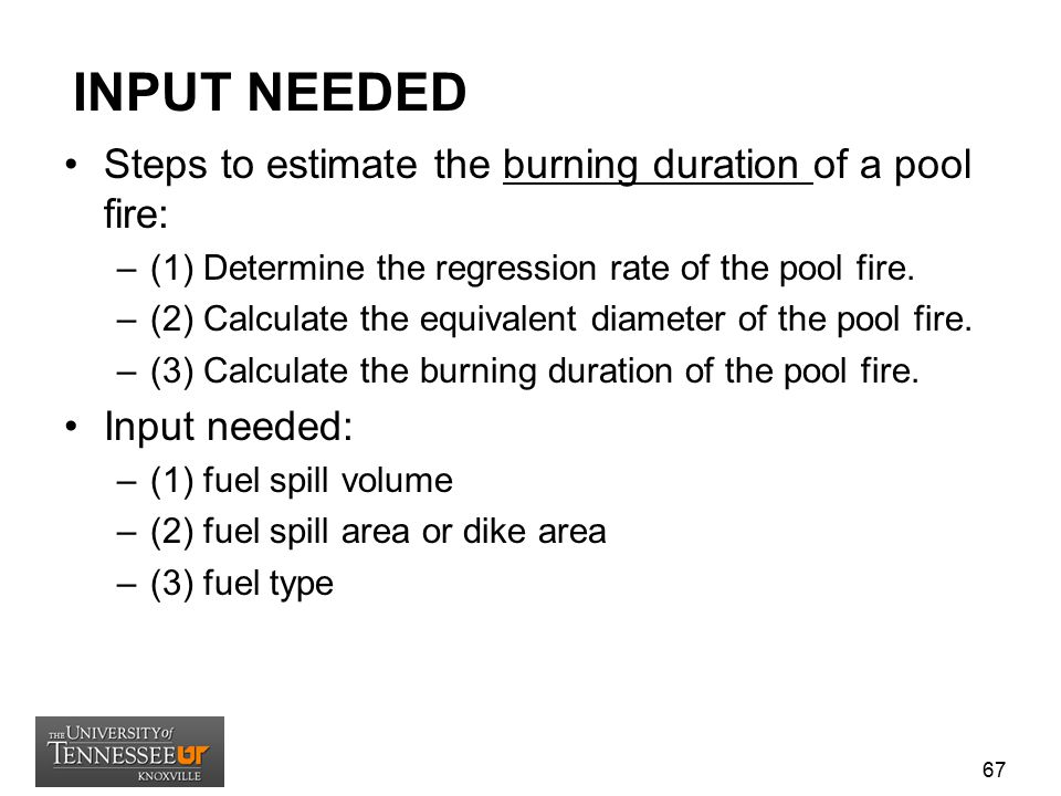 INPUT NEEDED Steps to estimate the burning duration of a pool fire: –(1) Determine the regression rate of the pool fire. –(2) Calculate the equivalent
