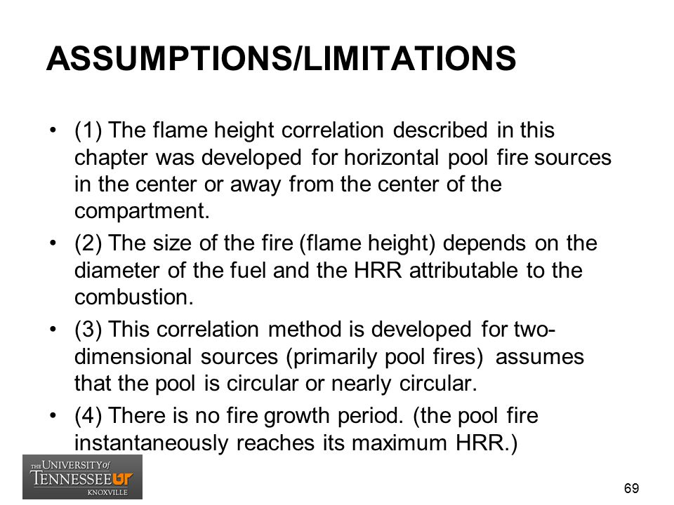 ASSUMPTIONS/LIMITATIONS (1) The flame height correlation described in this chapter was developed for horizontal pool fire sources in the center or awa