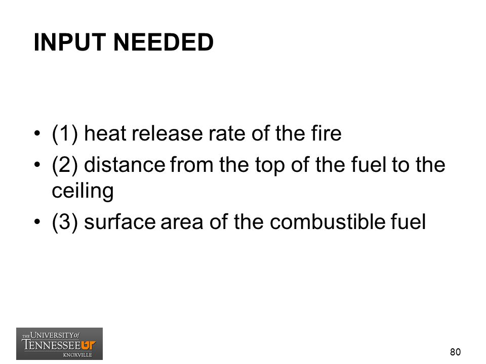 INPUT NEEDED (1) heat release rate of the fire (2) distance from the top of the fuel to the ceiling (3) surface area of the combustible fuel 80