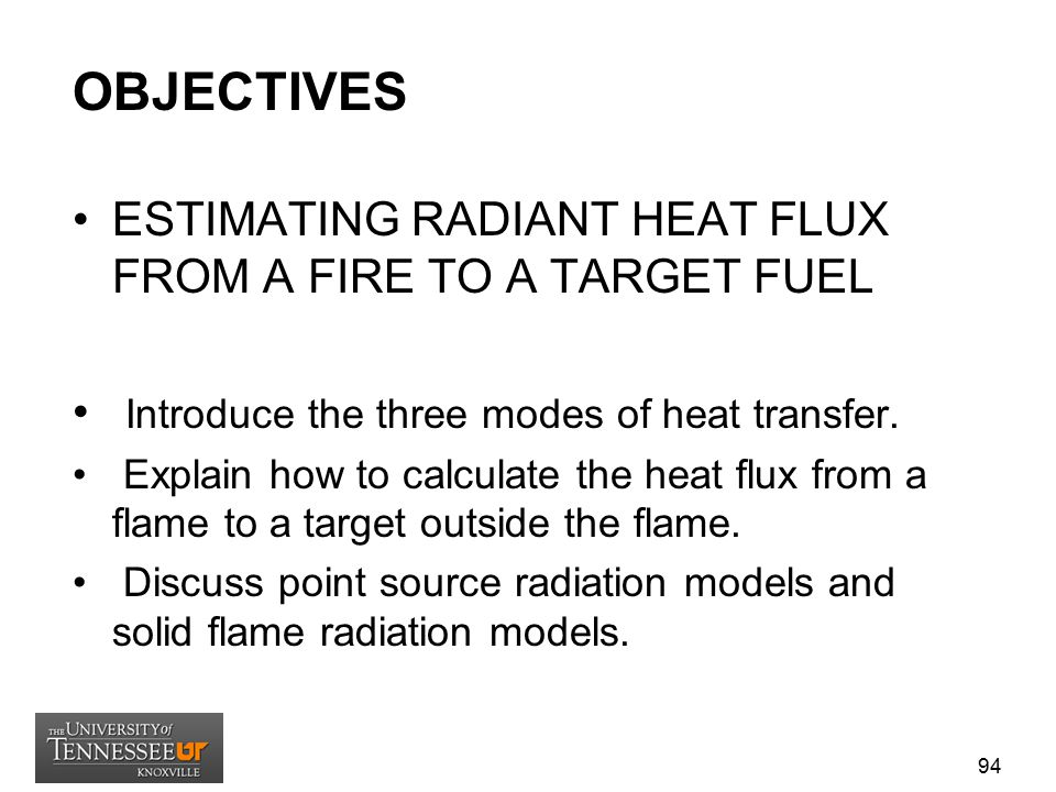 OBJECTIVES ESTIMATING RADIANT HEAT FLUX FROM A FIRE TO A TARGET FUEL Introduce the three modes of heat transfer. Explain how to calculate the heat flu