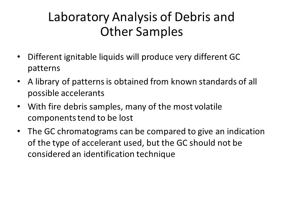 Laboratory Analysis of Debris and Other Samples Different ignitable liquids will produce very different GC patterns A library of patterns is obtained from known standards of all possible accelerants With fire debris samples, many of the most volatile components tend to be lost The GC chromatograms can be compared to give an indication of the type of accelerant used, but the GC should not be considered an identification technique