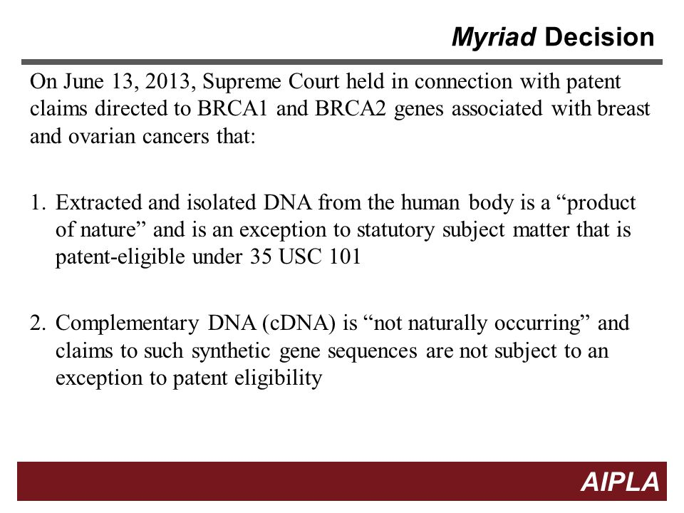 4 4 AIPLA Firm Logo Myriad Decision The Supreme Court did not address method claims (see Mayo) or the patentability of new applications of BRCA1 and BRCA2 genes or of DNA in which the order of naturally occurring nucleotides has been altered.