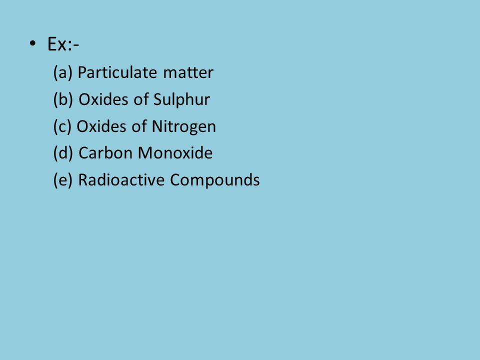 Ex:- (a) Particulate matter (b) Oxides of Sulphur (c) Oxides of Nitrogen (d) Carbon Monoxide (e) Radioactive Compounds