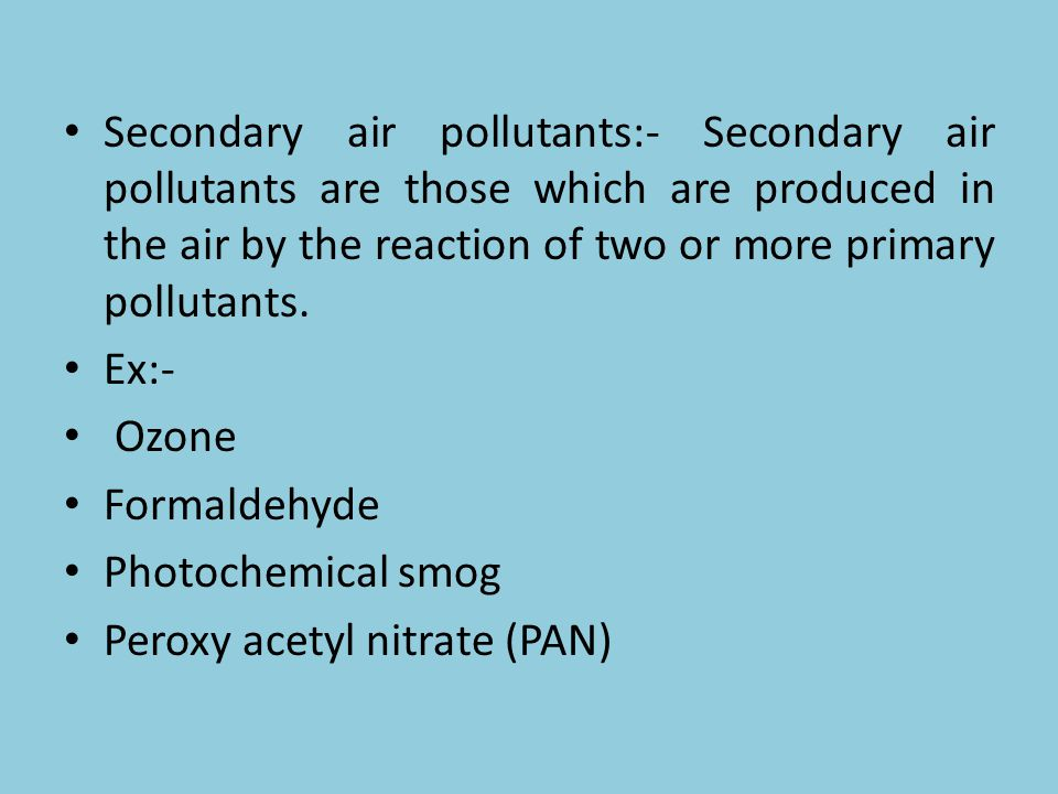 Secondary air pollutants:- Secondary air pollutants are those which are produced in the air by the reaction of two or more primary pollutants. Ex:- Oz