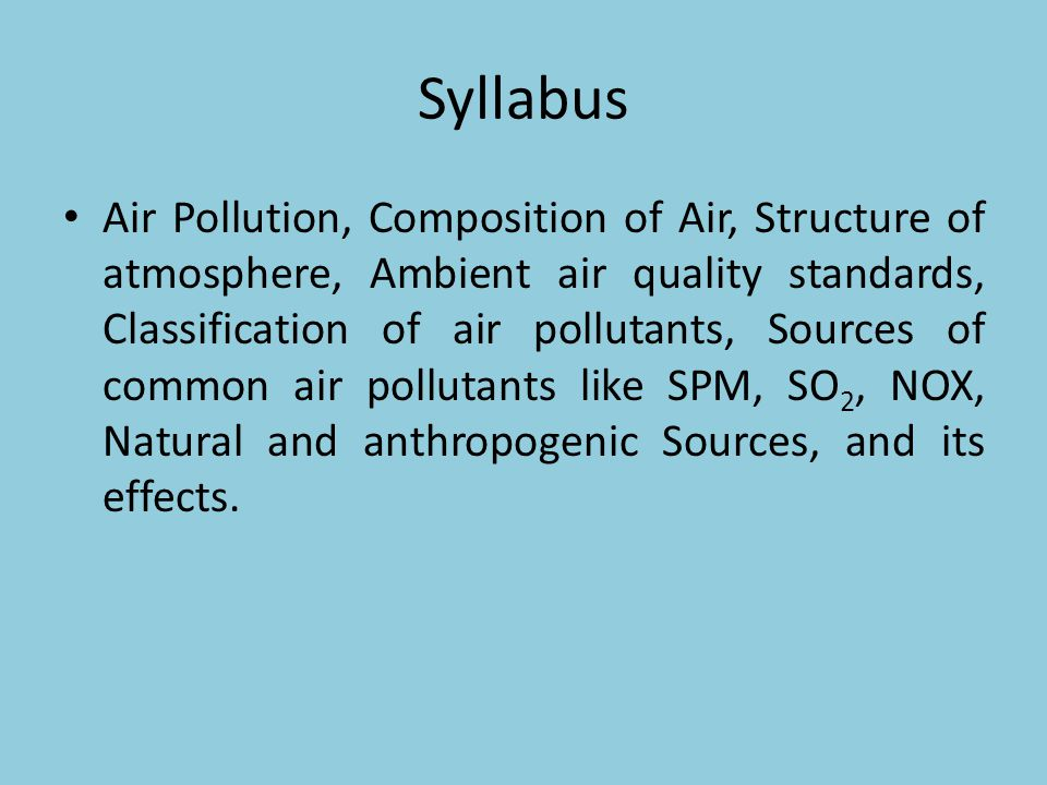 Syllabus Air Pollution, Composition of Air, Structure of atmosphere, Ambient air quality standards, Classification of air pollutants, Sources of commo