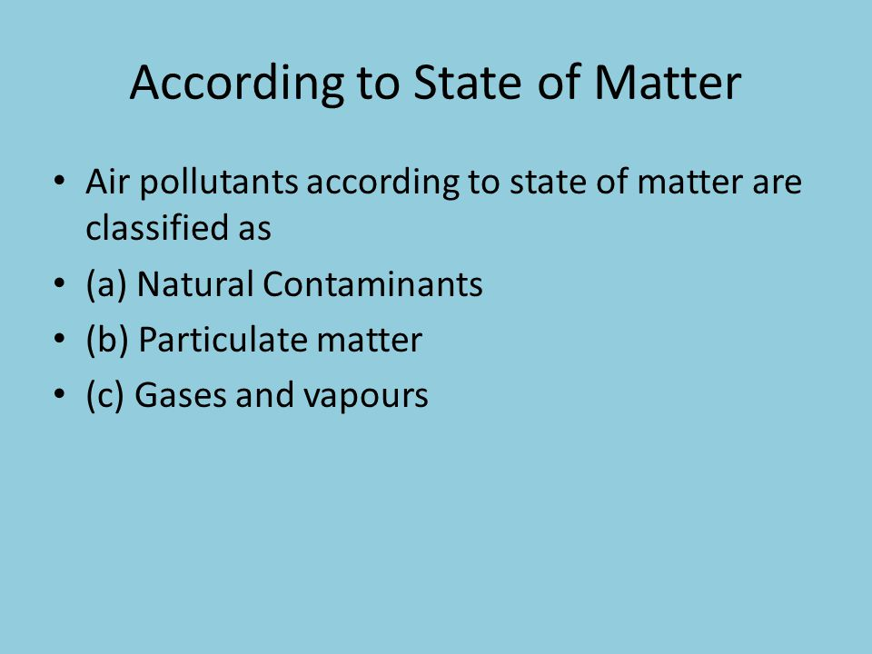 According to State of Matter Air pollutants according to state of matter are classified as (a) Natural Contaminants (b) Particulate matter (c) Gases a