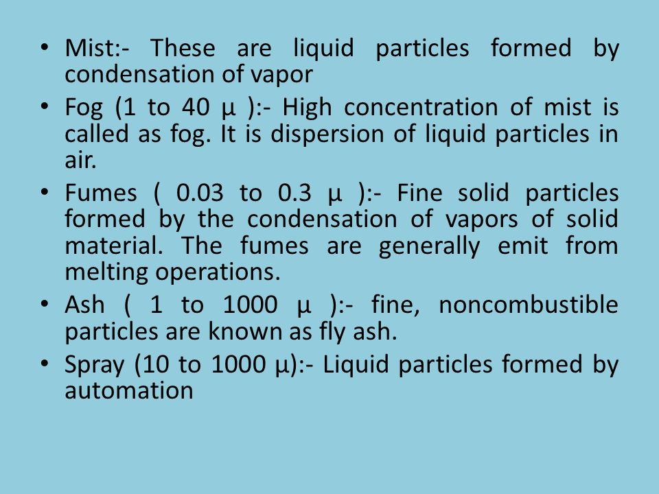 Mist:- These are liquid particles formed by condensation of vapor Fog (1 to 40 µ ):- High concentration of mist is called as fog. It is dispersion of