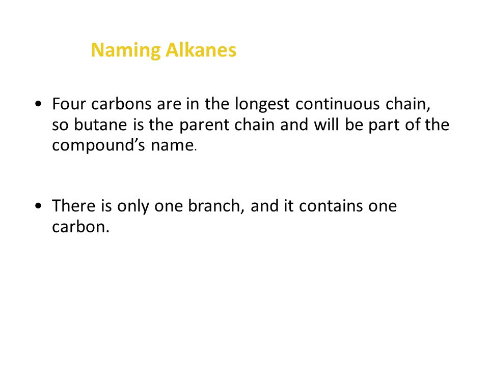 Four carbons are in the longest continuous chain, so butane is the parent chain and will be part of the compound's name.