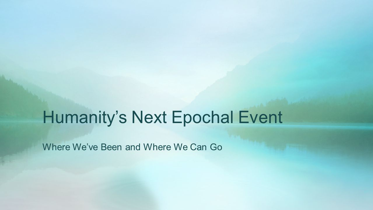 Humanity's Next Epochal Event Where We've Been and Where We Can Go