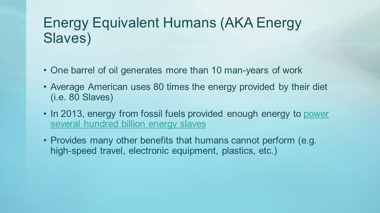 Energy Equivalent Humans (AKA Energy Slaves) One barrel of oil generates more than 10 man-years of work Average American uses 80 times the energy prov