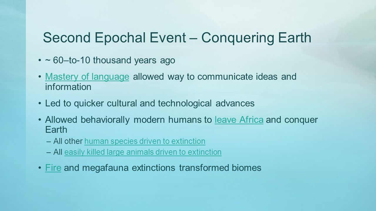 Second Epochal Event – Conquering Earth ~ 60–to-10 thousand years ago Mastery of language allowed way to communicate ideas and informationMastery of l