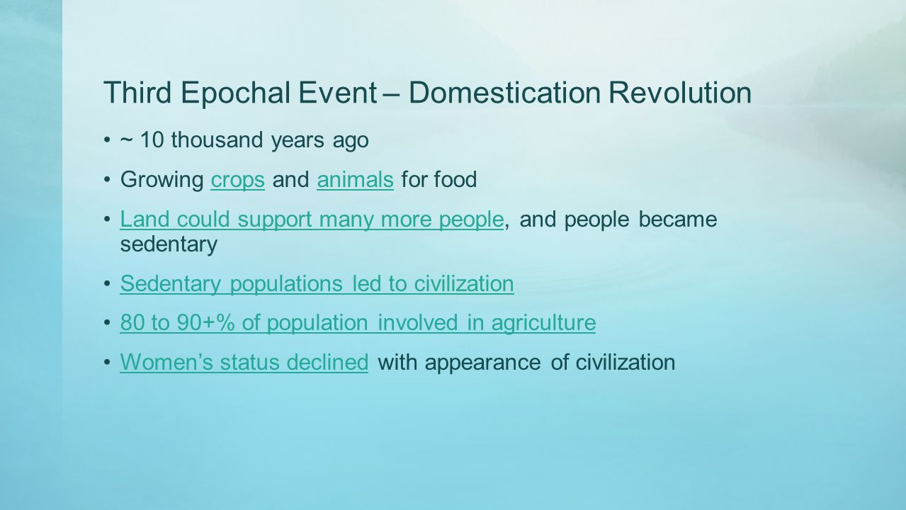 Third Epochal Event – Domestication Revolution ~ 10 thousand years ago Growing crops and animals for foodcropsanimals Land could support many more peo